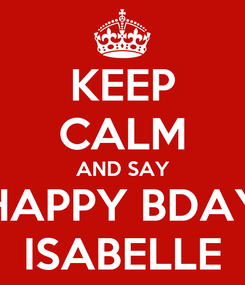 Poster: KEEP CALM AND SAY HAPPY BDAY ISABELLE