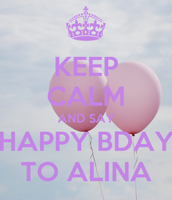 Poster: KEEP CALM AND SAY HAPPY BDAY TO ALINA