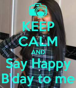 Poster: KEEP CALM AND Say Happy B'day to me