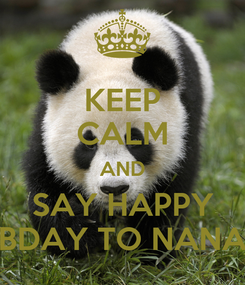Poster: KEEP CALM AND SAY HAPPY BDAY TO NANA