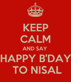 Poster: KEEP CALM AND SAY  HAPPY B'DAY  TO NISAL