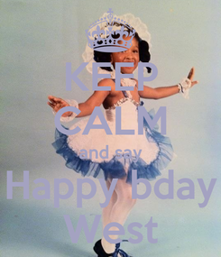 Poster: KEEP CALM and say Happy bday West