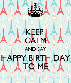 Poster: KEEP  CALM AND SAY HAPPY BIRTH DAY TO ME