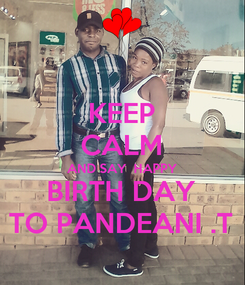 Poster: KEEP CALM AND SAY  HAPPY BIRTH DAY TO PANDEANI .T