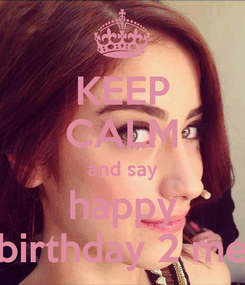 Poster: KEEP CALM and say happy birthday 2 me