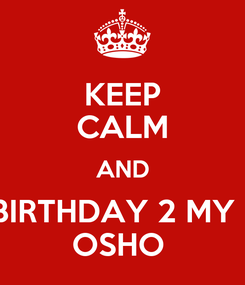 Poster: KEEP CALM AND SAY HAPPY BIRTHDAY 2 MY BEST FRIEND  OSHO