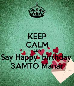 Poster: KEEP CALM AND Say Happy  birthday  3AMTO Manar