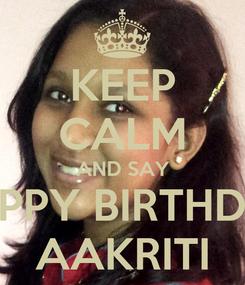 Poster: KEEP CALM AND SAY HAPPY BIRTHDAY AAKRITI