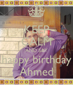 Poster: KEEP CALM AND SAY happy birthday Ahmed