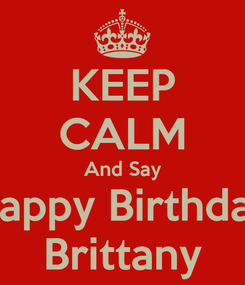 Poster: KEEP CALM And Say Happy Birthday Brittany