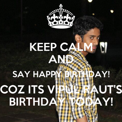 Poster: KEEP CALM AND SAY HAPPY BIRTHDAY! COZ ITS VIPUL RAUT'S BIRTHDAY TODAY!