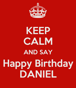 Poster: KEEP CALM AND SAY Happy Birthday DANIEL