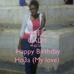 Poster: KEEP CALM AND SAY  Happy Birthday Ho3a (My love)