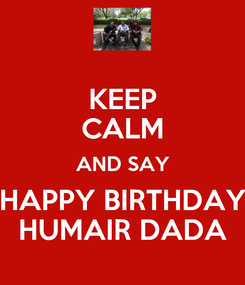 Poster: KEEP CALM AND SAY HAPPY BIRTHDAY HUMAIR DADA