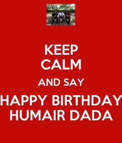 Poster: KEEP CALM AND SAY HAPPY BIRTHDAY HUMAIR DADA