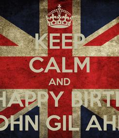 Poster: KEEP CALM AND SAY HAPPY BIRTHDAY JOHN GIL AHIG