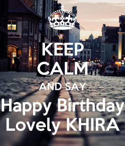 Poster: KEEP CALM AND SAY Happy Birthday Lovely KHIRA