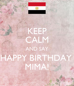 Poster: KEEP CALM AND SAY HAPPY BIRTHDAY  MIMA!