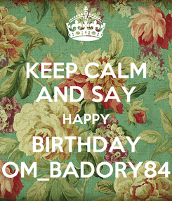 Poster: KEEP CALM AND SAY HAPPY  BIRTHDAY  OM_BADORY84