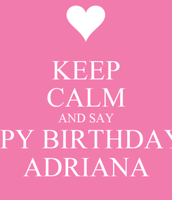Poster: KEEP CALM AND SAY HAPPY BIRTHDAY TO ADRIANA