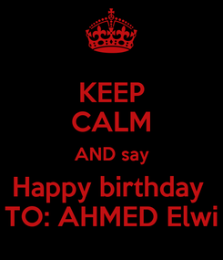 Poster: KEEP CALM AND say Happy birthday  TO: AHMED Elwi