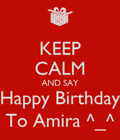 Poster: KEEP CALM AND SAY Happy Birthday To Amira ^_^