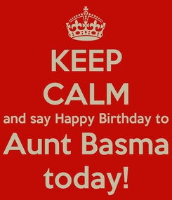 Poster: KEEP CALM and say Happy Birthday to Aunt Basma today!