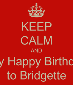 Poster: KEEP CALM AND say Happy Birthday to Bridgette