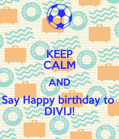 Poster: KEEP CALM AND Say Happy birthday to  DIVIJ!