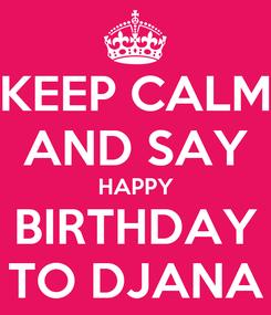 Poster: KEEP CALM AND SAY HAPPY BIRTHDAY TO DJANA