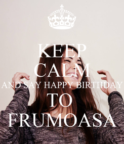 Poster: KEEP CALM AND SAY HAPPY BIRTHDAY TO  FRUMOASA