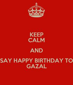 Poster: KEEP CALM AND SAY HAPPY BIRTHDAY TO GAZAL