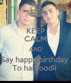 Poster: KEEP CALM AND Say happy birthday  To hamoodii