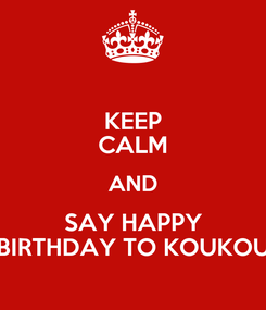 Poster: KEEP CALM AND SAY HAPPY BIRTHDAY TO KOUKOU
