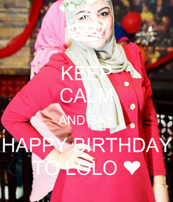 Poster: KEEP CALM AND SAY HAPPY BIRTHDAY TO LOLO ❤