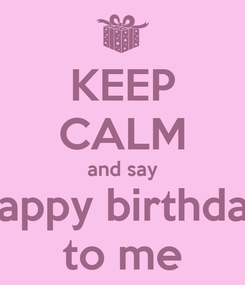 Poster: KEEP CALM and say happy birthday to me