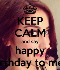 Poster: KEEP CALM and say happy birthday to me!!