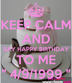 """Poster: KEEP CALM AND SAY HAPPY BIRTHDAY TO ME """" 4/9/1999 """""""