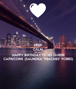 """Poster: KEEP CALM AND SAY  HAPPY BIRTHDAY TO MS QUEEN CAPRICORN  (SAUNDRA """"PEACHES"""" FOBBS)"""