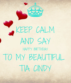 Poster: KEEP CALM AND SAY HAPPY BIRTHDAY TO MY BEAUTIFUL  TIA CINDY