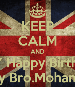 Poster: KEEP CALM AND SAY Happy Birthday To My Bro.Mohammed