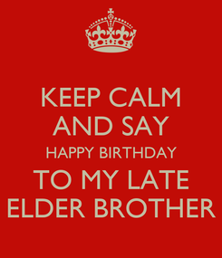 Poster: KEEP CALM AND SAY HAPPY BIRTHDAY TO MY LATE ELDER BROTHER