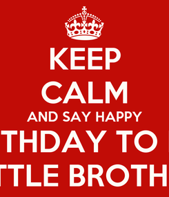 Poster: KEEP CALM AND SAY HAPPY BIRTHDAY TO MY LITTLE BROTHER