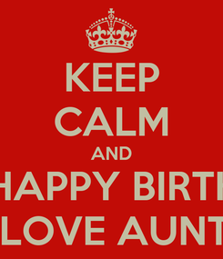 Poster: KEEP CALM AND SAY HAPPY BIRTHDAY TO MY LOVE AUNT SUNA