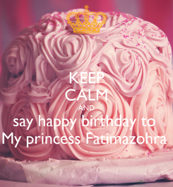 Poster: KEEP CALM AND say happy birthday to  My princess Fatimazohra