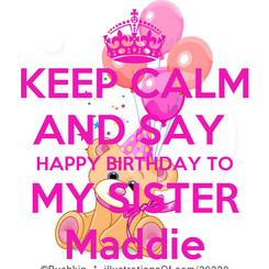 Poster: KEEP CALM AND SAY  HAPPY BIRTHDAY TO MY SISTER Maddie