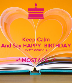 Poster: Keep Calm And Say HAPPY  BIRTHDAY TO MY SOULMATE  •° MOSTAFA  •°