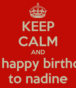 Poster: KEEP CALM AND say happy birthday  to nadine