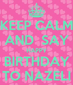 Poster: KEEP CALM AND  SAY  HAPPY  BIRTHDAY TO NAZELI