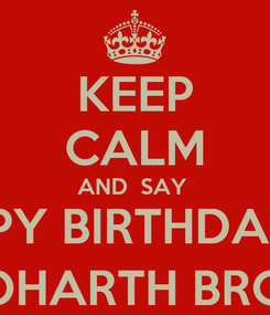 Poster: KEEP CALM AND  SAY  HAPPY BIRTHDAY TO SIDHARTH BRO :)